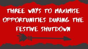Three ways to maximise opportunities during the festive shutdown