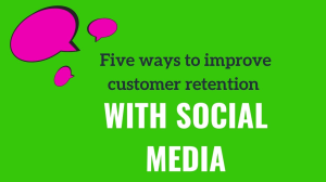 Five ways to improve customer retention with social media
