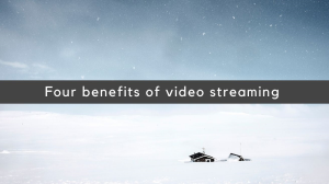 Four benefits of video streaming