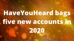 HaveYouHeard bags five new accounts in 2020
