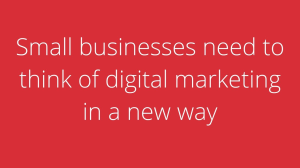 Small businesses need to think of digital marketing in a new way
