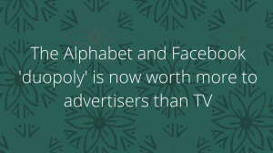 The Alphabet and Facebook 'duopoly' is now worth more to advertisers than TV