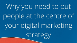Why you need to put people at the centre of your digital marketing strategy