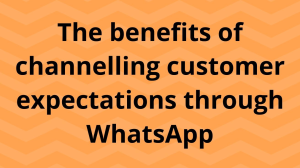 The benefits of channeling customer expectations through WhatsApp