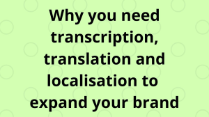 Why you need transcription, translation and localisation to expand your brand