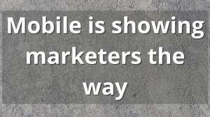 Mobile is showing marketers the way