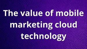 The value of mobile marketing cloud technology