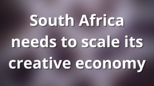 South Africa needs to scale its creative economy