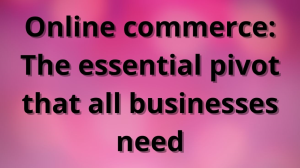 Online commerce: The essential pivot that all businesses need
