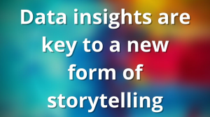 Data insights are key to a new form of storytelling