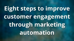 Eight steps to improve customer engagement through marketing automation