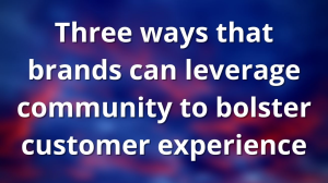 Three ways that brands can leverage community to bolster customer experience