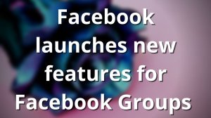 Facebook launches new features for Facebook Groups