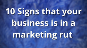 10 Signs that your business is in a marketing rut