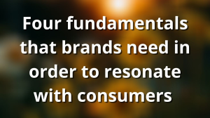 Four fundamentals that brands need in order to resonate with consumers