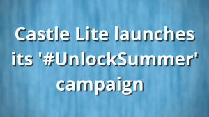 Castle Lite launches its '#UnlockSummer' campaign