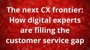 The next CX frontier: How digital experts are filling the customer service gap