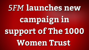<i>5FM</i> launches new campaign in support of The 1000 Women Trust