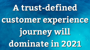 A trust-defined customer experience journey will dominate in 2021