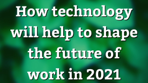 How technology will help shape the future of work in 2021