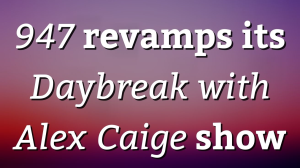 <i>947</i> revamps its <i>Daybreak with Alex Caige</i> show