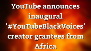 YouTube announces inaugural '#YouTubeBlackVoices' creator grantees from Africa