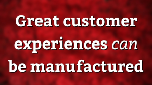 Great customer experiences <i>can</i> be manufactured