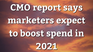 CMO report says marketers expect to boost spend in 2021