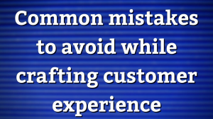 Common mistakes to avoid while crafting customer experience