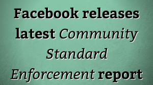Facebook releases latest <i>Community Standard Enforcement</i> report