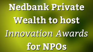 Nedbank Private Wealth to host <i>Innovation Awards</i> for NPOs