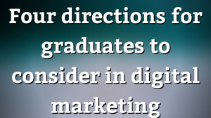 Four directions for graduates to consider in digital marketing