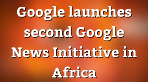 Google launches second Google News Initiative in Africa