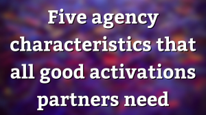Five agency characteristics that all good activations partners need