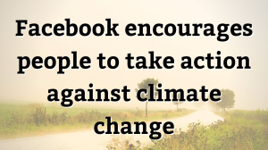 Facebook encourages people to take action against climate change