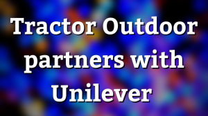 Tractor Outdoor partners with Unilever
