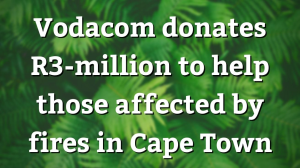 Vodacom donates R3-million to help those affected by fires in Cape Town