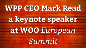 WPP CEO Mark Read a keynote speaker at WOO <i>European Summit</i>