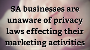 SA businesses are unaware of privacy laws effecting their marketing activities