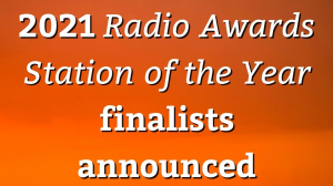 2021 <i>Radio Awards Station of the Year</i> finalists announced
