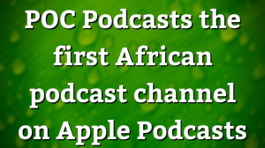 POC Podcasts: the first African podcast channel on Apple
