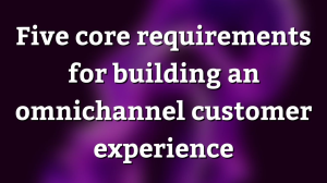 Five core requirements for building an omnichannel customer experience