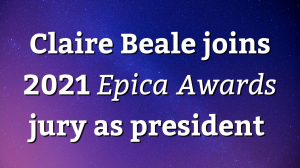 Claire Beale joins 2021 <i>Epica Awards</i> jury as president